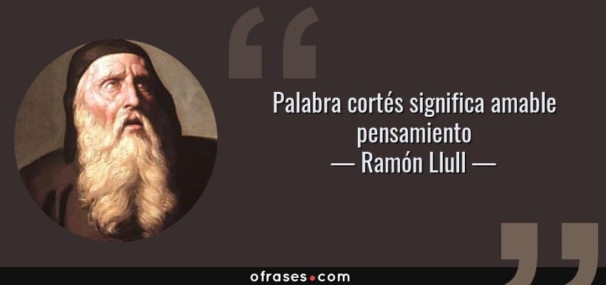 Frases de Ramón Llull - Palabra cortés significa amable pensamiento