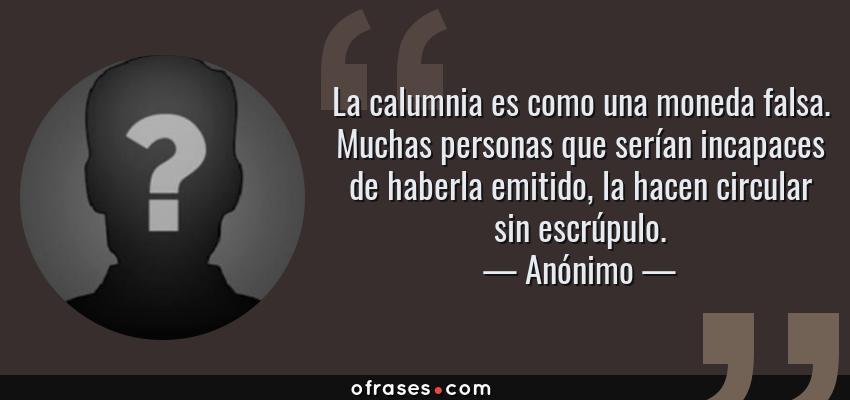 Frases de Anónimo - La calumnia es como una moneda falsa. Muchas personas que serían incapaces de haberla emitido, la hacen circular sin escrúpulo.