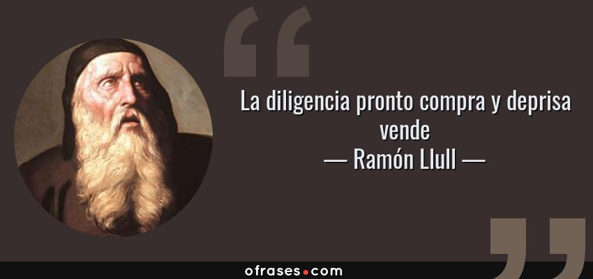 Frases de Ramón Llull - La diligencia pronto compra y deprisa vende