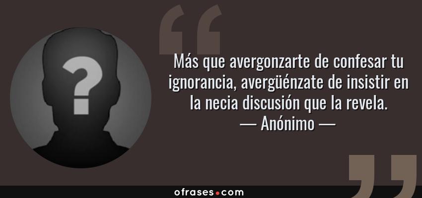 Frases de Anónimo - Más que avergonzarte de confesar tu ignorancia, avergüénzate de insistir en la necia discusión que la revela.