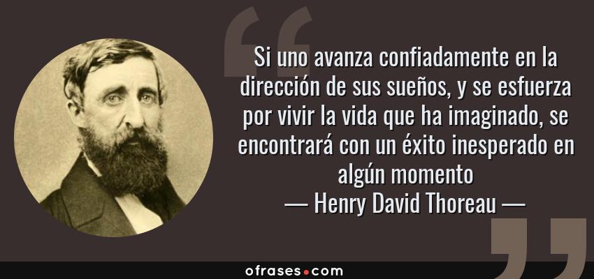 Frases de Henry David Thoreau - Si uno avanza confiadamente en la dirección de sus sueños, y se esfuerza por vivir la vida que ha imaginado, se encontrará con un éxito inesperado en algún momento