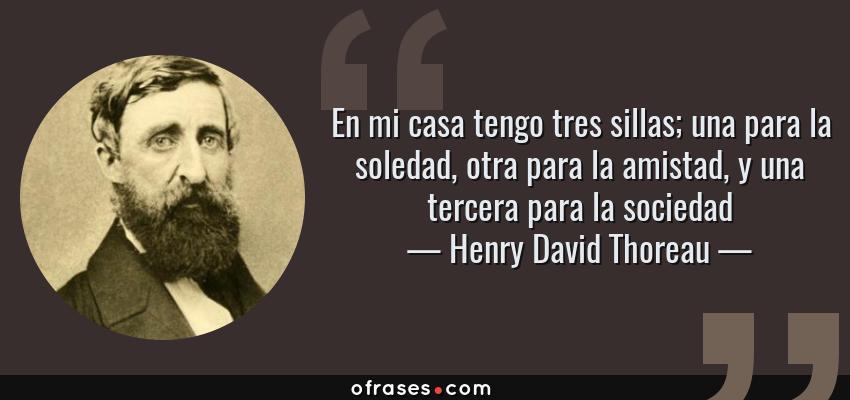 Frases de Henry David Thoreau - En mi casa tengo tres sillas; una para la soledad, otra para la amistad, y una tercera para la sociedad