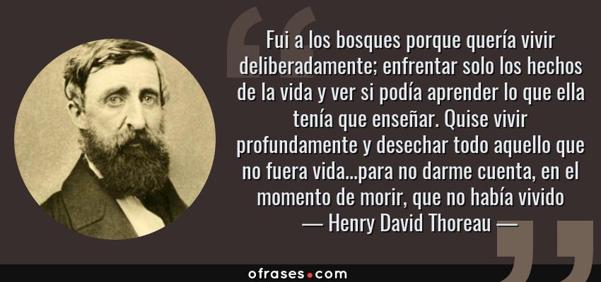 Frases de Henry David Thoreau - Fui a los bosques porque quería vivir deliberadamente; enfrentar solo los hechos de la vida y ver si podía aprender lo que ella tenía que enseñar. Quise vivir profundamente y desechar todo aquello que no fuera vida...para no darme cuenta, en el momento de morir, que no había vivido