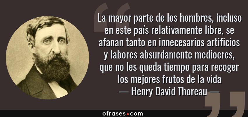 Frases de Henry David Thoreau - La mayor parte de los hombres, incluso en este país relativamente libre, se afanan tanto en innecesarios artificios y labores absurdamente mediocres, que no les queda tiempo para recoger los mejores frutos de la vida
