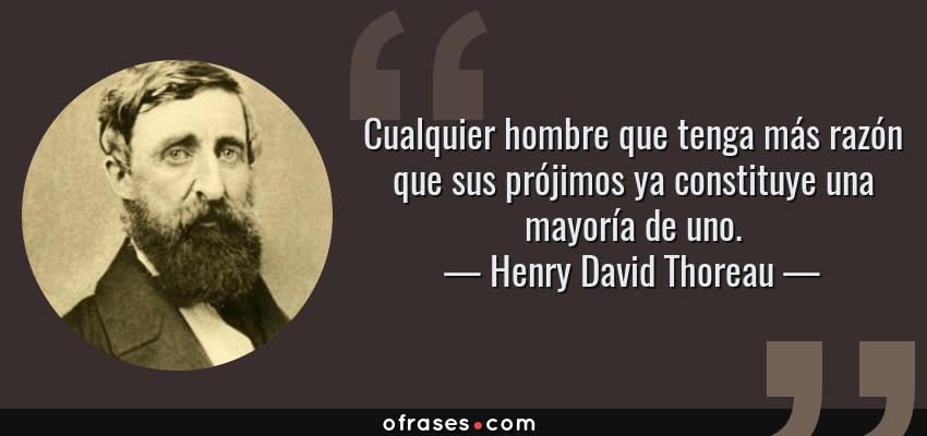 Frases de Henry David Thoreau - Cualquier hombre que tenga más razón que sus prójimos ya constituye una mayoría de uno.