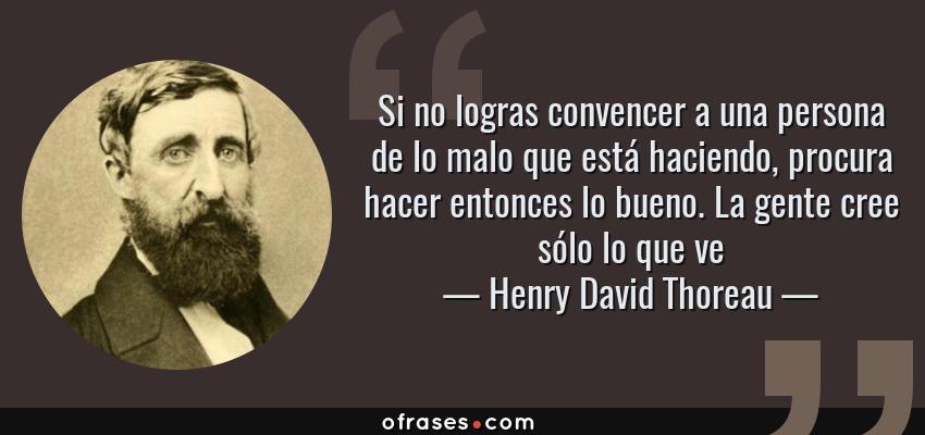Frases de Henry David Thoreau - Si no logras convencer a una persona de lo malo que está haciendo, procura hacer entonces lo bueno. La gente cree sólo lo que ve