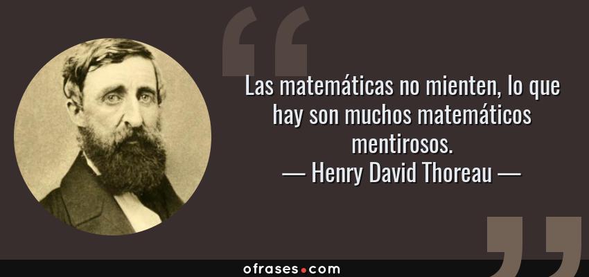 Frases de Henry David Thoreau - Las matemáticas no mienten, lo que hay son muchos matemáticos mentirosos.