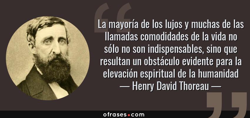 Frases de Henry David Thoreau - La mayoría de los lujos y muchas de las llamadas comodidades de la vida no sólo no son indispensables, sino que resultan un obstáculo evidente para la elevación espiritual de la humanidad