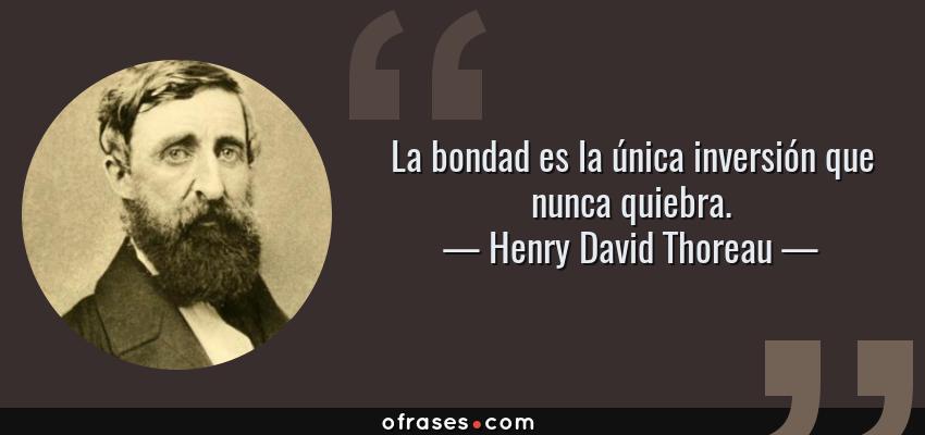 Frases de Henry David Thoreau - La bondad es la única inversión que nunca quiebra.