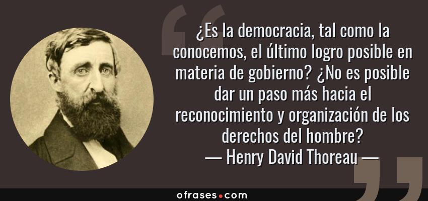 Frases de Henry David Thoreau - ¿Es la democracia, tal como la conocemos, el último logro posible en materia de gobierno? ¿No es posible dar un paso más hacia el reconocimiento y organización de los derechos del hombre?