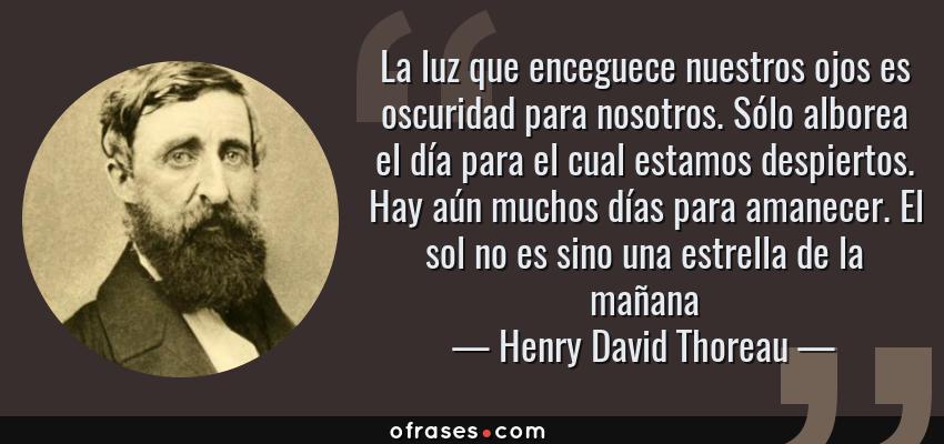 Frases de Henry David Thoreau - La luz que enceguece nuestros ojos es oscuridad para nosotros. Sólo alborea el día para el cual estamos despiertos. Hay aún muchos días para amanecer. El sol no es sino una estrella de la mañana