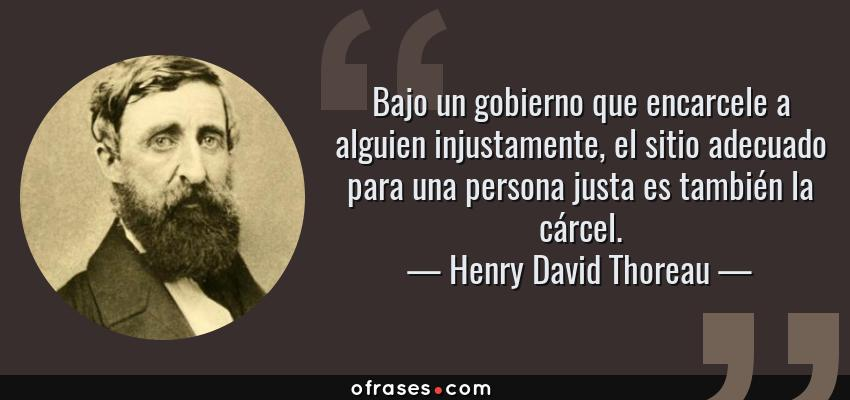 Frases de Henry David Thoreau - Bajo un gobierno que encarcele a alguien injustamente, el sitio adecuado para una persona justa es también la cárcel.