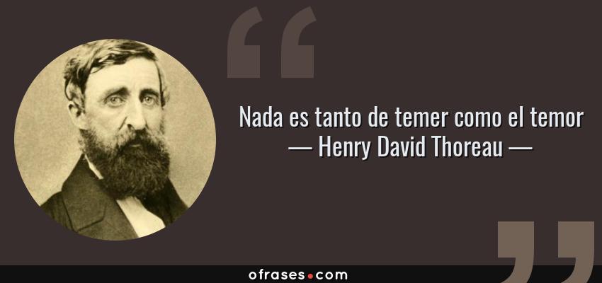 Frases de Henry David Thoreau - Nada es tanto de temer como el temor