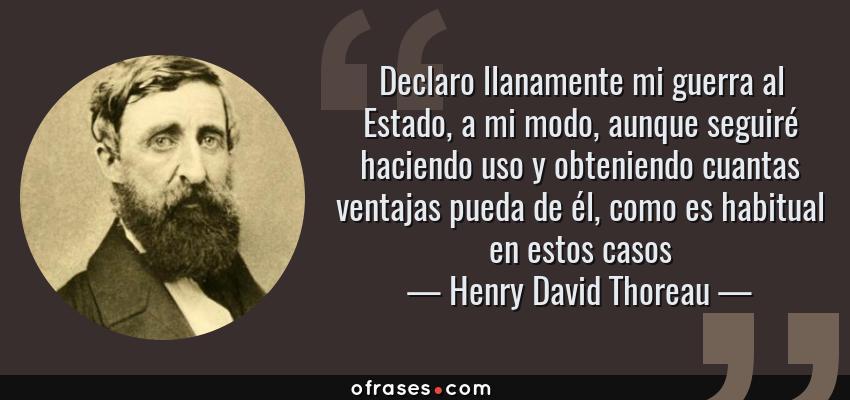 Frases de Henry David Thoreau - Declaro llanamente mi guerra al Estado, a mi modo, aunque seguiré haciendo uso y obteniendo cuantas ventajas pueda de él, como es habitual en estos casos
