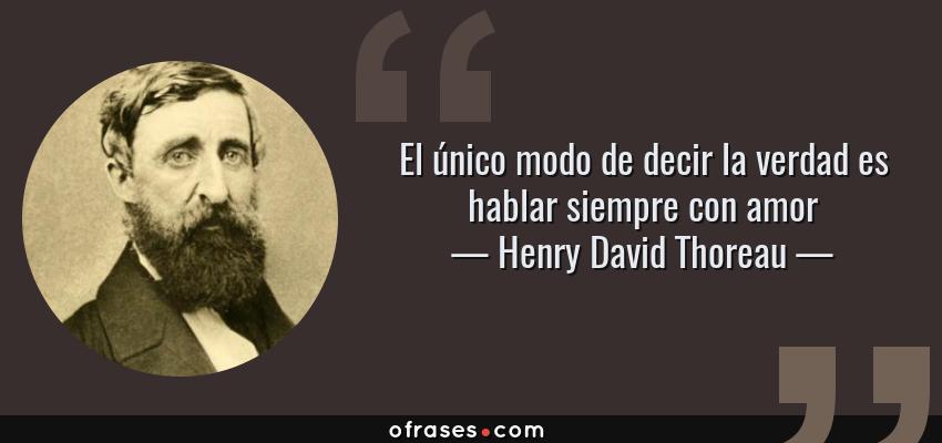 Frases de Henry David Thoreau - El único modo de decir la verdad es hablar siempre con amor