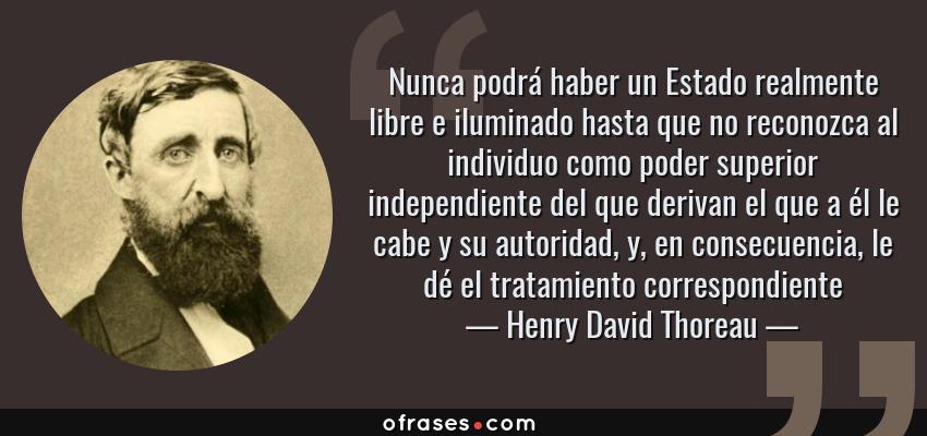 Frases de Henry David Thoreau - Nunca podrá haber un Estado realmente libre e iluminado hasta que no reconozca al individuo como poder superior independiente del que derivan el que a él le cabe y su autoridad, y, en consecuencia, le dé el tratamiento correspondiente