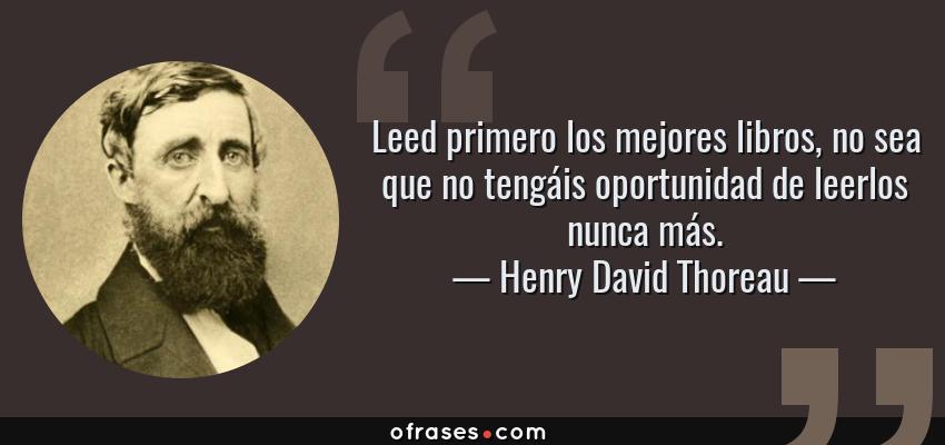 Frases de Henry David Thoreau - Leed primero los mejores libros, no sea que no tengáis oportunidad de leerlos nunca más.