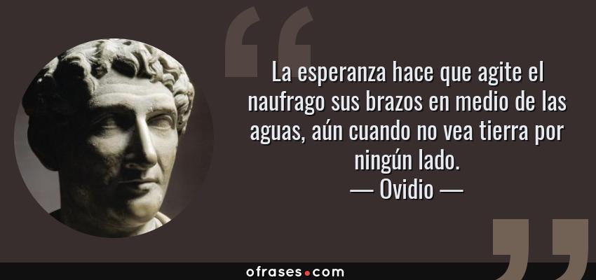 Frases de Ovidio - La esperanza hace que agite el naufrago sus brazos en medio de las aguas, aún cuando no vea tierra por ningún lado.