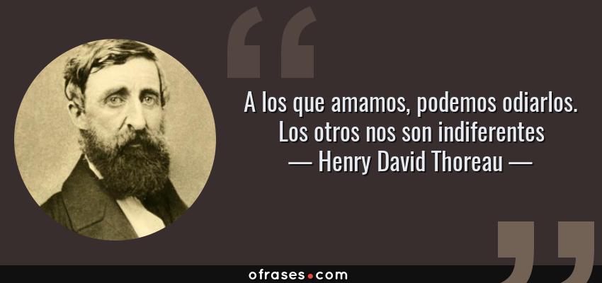 Frases de Henry David Thoreau - A los que amamos, podemos odiarlos. Los otros nos son indiferentes
