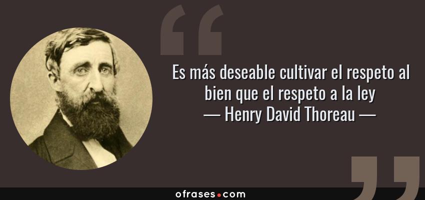 Frases de Henry David Thoreau - Es más deseable cultivar el respeto al bien que el respeto a la ley