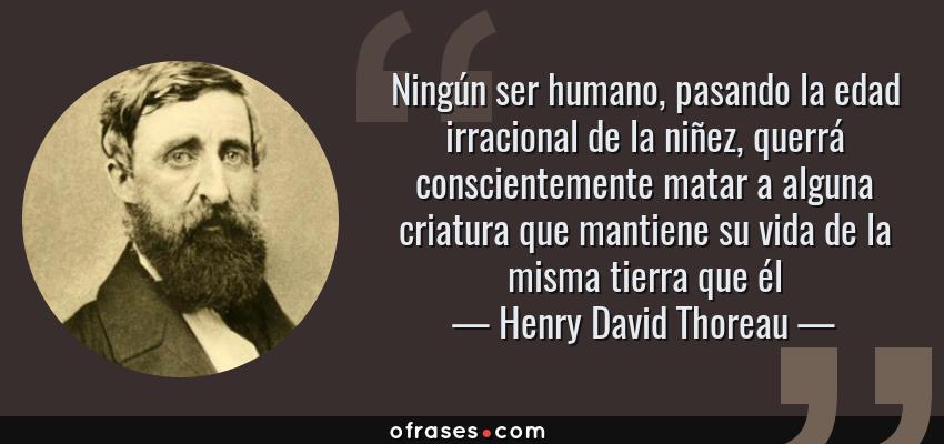 Frases de Henry David Thoreau - Ningún ser humano, pasando la edad irracional de la niñez, querrá conscientemente matar a alguna criatura que mantiene su vida de la misma tierra que él