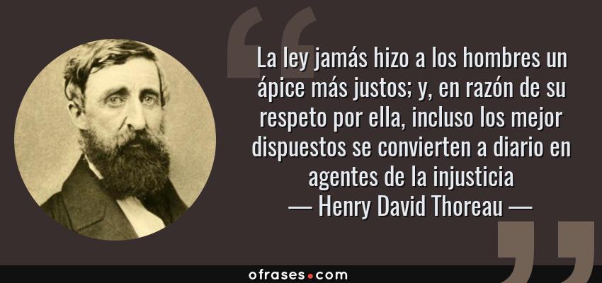 Frases de Henry David Thoreau - La ley jamás hizo a los hombres un ápice más justos; y, en razón de su respeto por ella, incluso los mejor dispuestos se convierten a diario en agentes de la injusticia