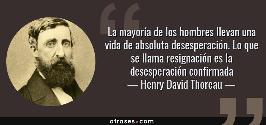 Frases de Henry David Thoreau - La mayoría de los hombres llevan una vida de absoluta desesperación. Lo que se llama resignación es la desesperación confirmada