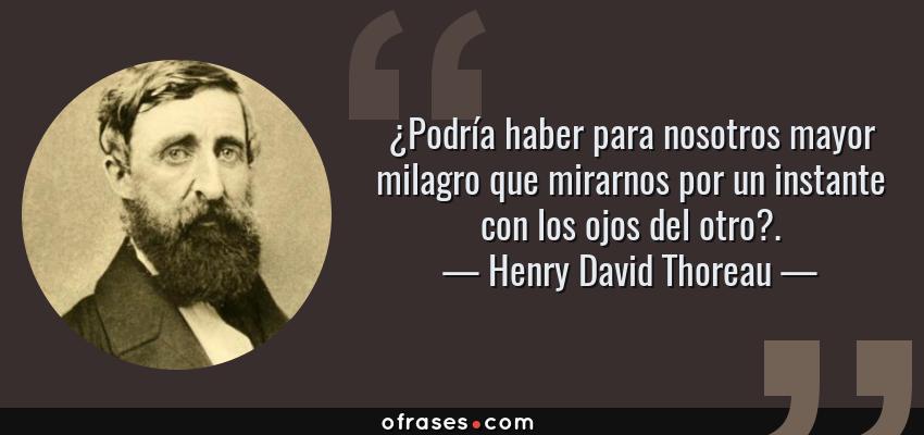 Frases de Henry David Thoreau - ¿Podría haber para nosotros mayor milagro que mirarnos por un instante con los ojos del otro?.