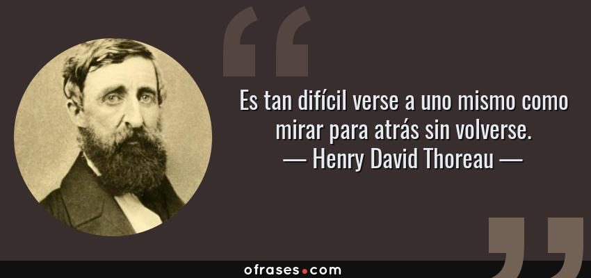 Frases de Henry David Thoreau - Es tan difícil verse a uno mismo como mirar para atrás sin volverse.