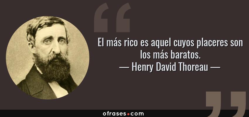 Frases de Henry David Thoreau - El más rico es aquel cuyos placeres son los más baratos.