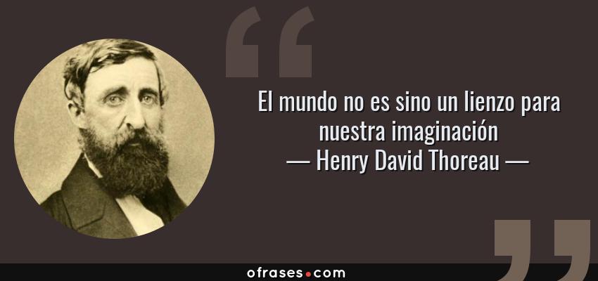 Frases de Henry David Thoreau - El mundo no es sino un lienzo para nuestra imaginación
