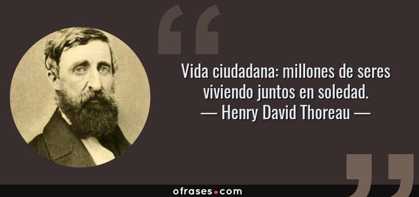 Frases de Henry David Thoreau - Vida ciudadana: millones de seres viviendo juntos en soledad.