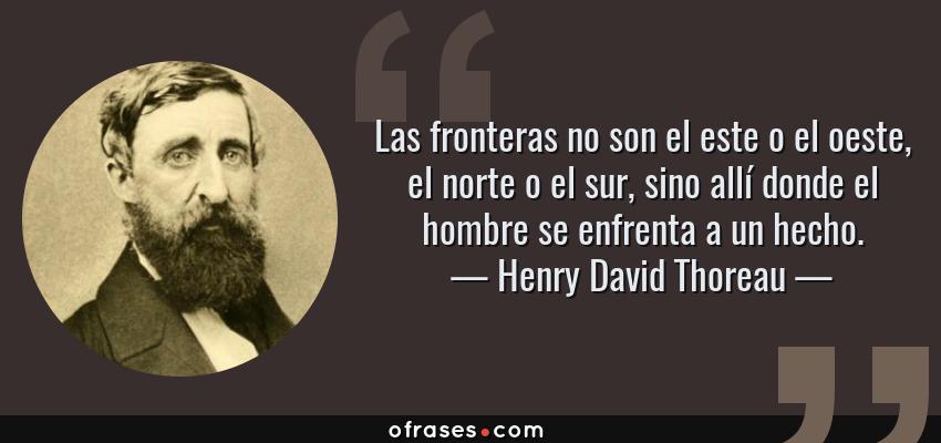 Frases de Henry David Thoreau - Las fronteras no son el este o el oeste, el norte o el sur, sino allí donde el hombre se enfrenta a un hecho.
