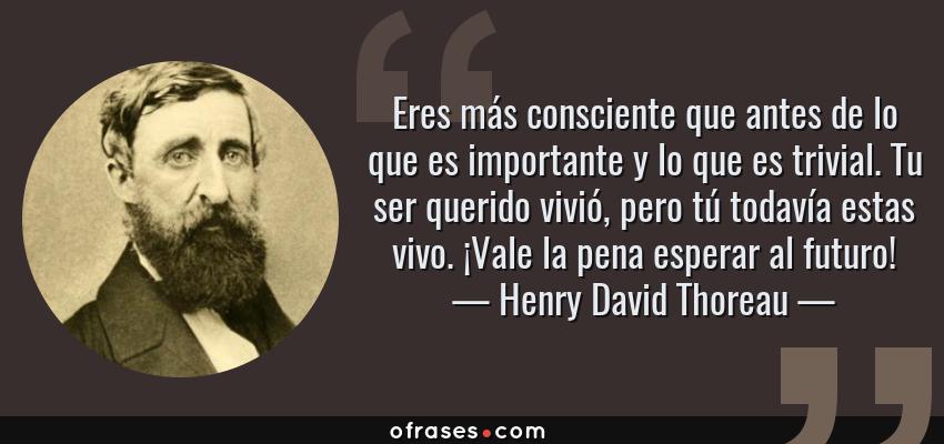 Frases de Henry David Thoreau - Eres más consciente que antes de lo que es importante y lo que es trivial. Tu ser querido vivió, pero tú todavía estas vivo. ¡Vale la pena esperar al futuro!
