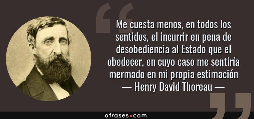 Frases de Henry David Thoreau - Me cuesta menos, en todos los sentidos, el incurrir en pena de desobediencia al Estado que el obedecer, en cuyo caso me sentiría mermado en mi propia estimación