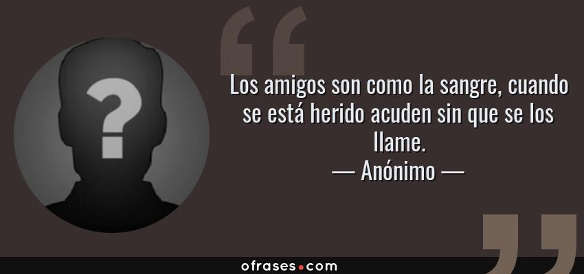 Frases de Anónimo - Los amigos son como la sangre, cuando se está herido acuden sin que se los llame.
