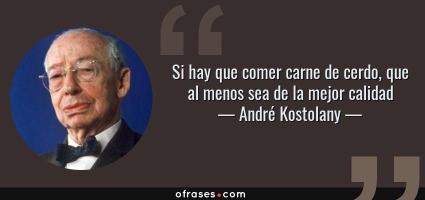 Frases de André Kostolany - Si hay que comer carne de cerdo, que al menos sea de la mejor calidad