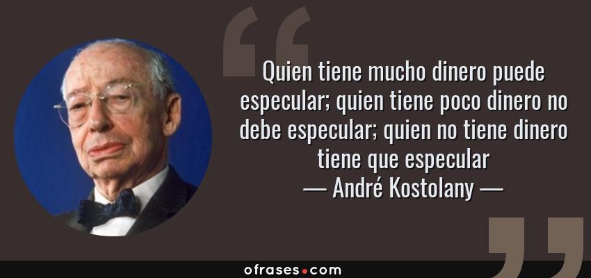 Frases de André Kostolany - Quien tiene mucho dinero puede especular; quien tiene poco dinero no debe especular; quien no tiene dinero tiene que especular