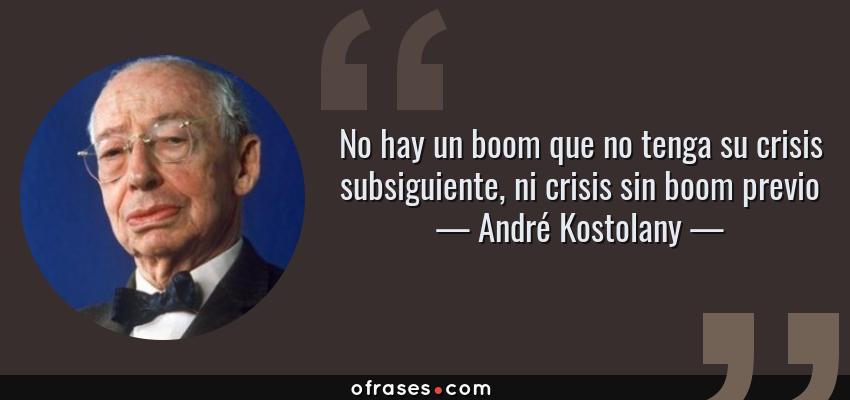 Frases de André Kostolany - No hay un boom que no tenga su crisis subsiguiente, ni crisis sin boom previo