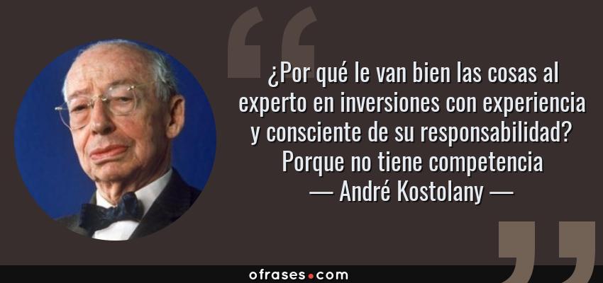 Frases de André Kostolany - ¿Por qué le van bien las cosas al experto en inversiones con experiencia y consciente de su responsabilidad? Porque no tiene competencia
