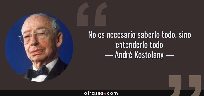 Frases de André Kostolany - No es necesario saberlo todo, sino entenderlo todo