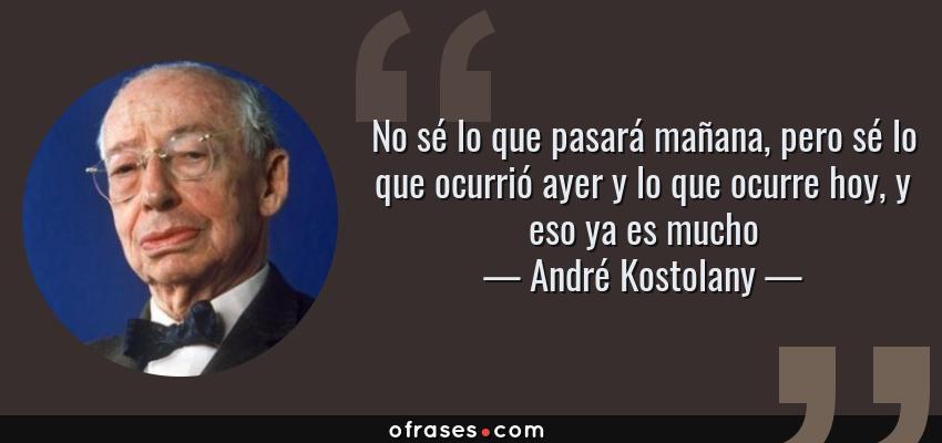Frases de André Kostolany - No sé lo que pasará mañana, pero sé lo que ocurrió ayer y lo que ocurre hoy, y eso ya es mucho
