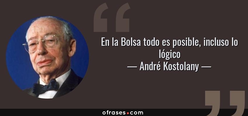 Frases de André Kostolany - En la Bolsa todo es posible, incluso lo lógico
