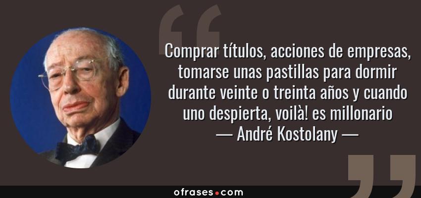 Frases de André Kostolany - Comprar títulos, acciones de empresas, tomarse unas pastillas para dormir durante veinte o treinta años y cuando uno despierta, voilà! es millonario