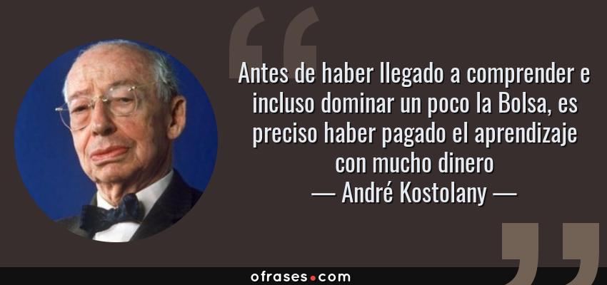 Frases de André Kostolany - Antes de haber llegado a comprender e incluso dominar un poco la Bolsa, es preciso haber pagado el aprendizaje con mucho dinero