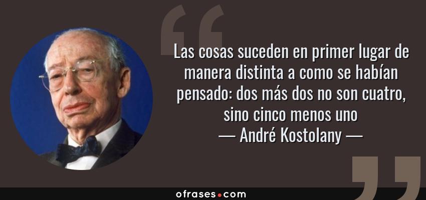 Frases de André Kostolany - Las cosas suceden en primer lugar de manera distinta a como se habían pensado: dos más dos no son cuatro, sino cinco menos uno