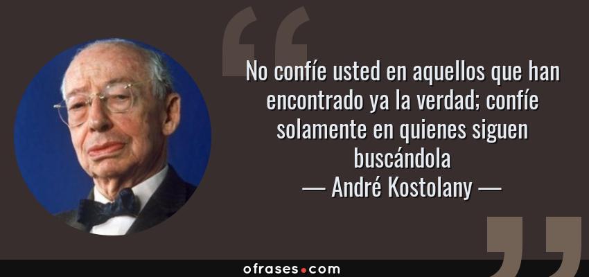 Frases de André Kostolany - No confíe usted en aquellos que han encontrado ya la verdad; confíe solamente en quienes siguen buscándola
