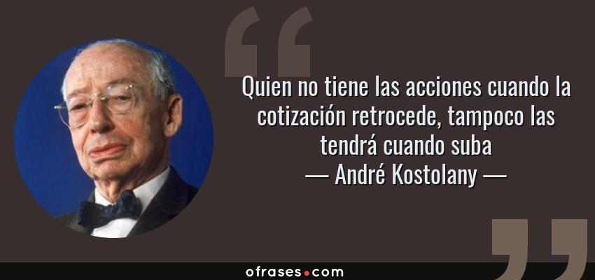 Frases de André Kostolany - Quien no tiene las acciones cuando la cotización retrocede, tampoco las tendrá cuando suba
