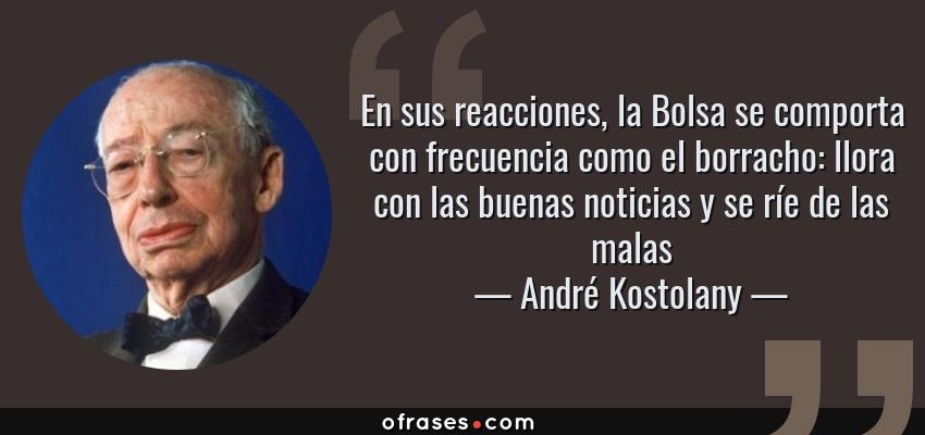 Frases de André Kostolany - En sus reacciones, la Bolsa se comporta con frecuencia como el borracho: llora con las buenas noticias y se ríe de las malas