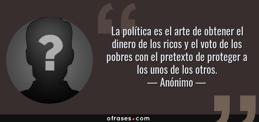 Frases de Anónimo - La política es el arte de obtener el dinero de los ricos y el voto de los pobres con el pretexto de proteger a los unos de los otros.